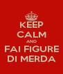 KEEP CALM AND  FAI FIGURE  DI MERDA - Personalised Poster A4 size