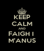 KEEP CALM AND FAIGH I  M'ANUS - Personalised Poster A4 size