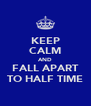 KEEP CALM AND FALL APART TO HALF TIME - Personalised Poster A4 size