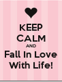 KEEP CALM AND Fall In Love With Life! - Personalised Poster A4 size