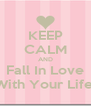 KEEP CALM AND Fall In Love With Your Life! - Personalised Poster A4 size