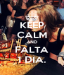 KEEP CALM AND FALTA 1 DIA. - Personalised Poster A4 size