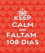 KEEP CALM AND FALTAM  108 DIAS - Personalised Poster A4 size