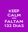KEEP CALM AND FALTAM 132 DIAS - Personalised Poster A4 size