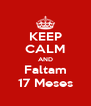 KEEP CALM AND Faltam 17 Meses - Personalised Poster A4 size