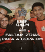 KEEP CALM AND FALTAM 2 DIAS PARA A COPA DM - Personalised Poster A4 size