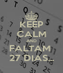 KEEP CALM AND FALTAM  27 DIAS... - Personalised Poster A4 size
