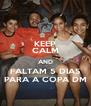 KEEP CALM AND FALTAM 5 DIAS PARA A COPA DM - Personalised Poster A4 size
