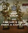KEEP CALM AND FALTAM 6 DIAS PARA A COPA DM - Personalised Poster A4 size