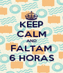 KEEP CALM AND FALTAM 6 HORAS - Personalised Poster A4 size