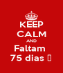 KEEP CALM AND Faltam  75 dias ♥ - Personalised Poster A4 size