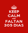 KEEP CALM AND FALTAN 305 DIAS - Personalised Poster A4 size