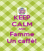 KEEP CALM AND Famme Un caffè! - Personalised Poster A4 size