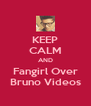 KEEP CALM AND Fangirl Over Bruno Videos - Personalised Poster A4 size