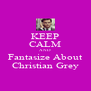 KEEP CALM AND Fantasize About Christian Grey - Personalised Poster A4 size
