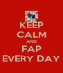 KEEP CALM AND FAP EVERY DAY - Personalised Poster A4 size