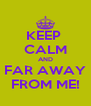 KEEP  CALM AND FAR AWAY FROM ME! - Personalised Poster A4 size