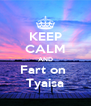 KEEP CALM AND Fart on  Tyaisa - Personalised Poster A4 size