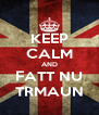 KEEP CALM AND FATT NU TRMAUN - Personalised Poster A4 size
