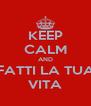 KEEP CALM AND FATTI LA TUA VITA - Personalised Poster A4 size