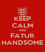 KEEP CALM AND FATUR HANDSOME - Personalised Poster A4 size