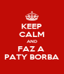 KEEP CALM AND FAZ A  PATY BORBA - Personalised Poster A4 size