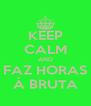 KEEP CALM AND FAZ HORAS À BRUTA - Personalised Poster A4 size