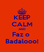 KEEP CALM AND Faz o  Badalooo! - Personalised Poster A4 size