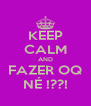 KEEP CALM AND FAZER OQ NÉ !??! - Personalised Poster A4 size