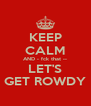 KEEP CALM AND - fck that --  LET'S  GET ROWDY - Personalised Poster A4 size