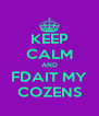 KEEP CALM AND FDAIT MY COZENS - Personalised Poster A4 size