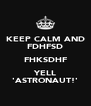 KEEP CALM AND FDHFSD FHKSDHF YELL 'ASTRONAUT!' - Personalised Poster A4 size