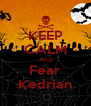 KEEP CALM And Fear Kedrian - Personalised Poster A4 size