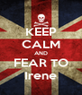 KEEP CALM AND FEAR TO Irene - Personalised Poster A4 size
