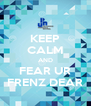 KEEP CALM AND FEAR UR FRENZ DEAR - Personalised Poster A4 size