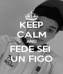 KEEP CALM AND FEDE SEI  UN FIGO - Personalised Poster A4 size
