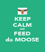 KEEP CALM and FEED da MOOSE - Personalised Poster A4 size