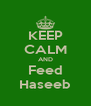 KEEP CALM AND Feed Haseeb - Personalised Poster A4 size