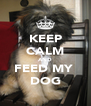 KEEP CALM AND FEED MY  DOG - Personalised Poster A4 size