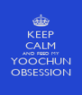 KEEP CALM AND FEED MY YOOCHUN OBSESSION - Personalised Poster A4 size