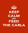KEEP CALM AND FEED THE CARLA - Personalised Poster A4 size