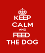 KEEP CALM AND FEED  THE DOG - Personalised Poster A4 size