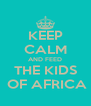 KEEP CALM AND FEED THE KIDS  OF AFRICA - Personalised Poster A4 size