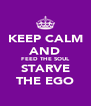 KEEP CALM AND FEED THE SOUL STARVE THE EGO - Personalised Poster A4 size