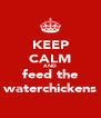 KEEP CALM AND feed the waterchickens - Personalised Poster A4 size