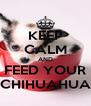 KEEP CALM AND FEED YOUR CHIHUAHUA - Personalised Poster A4 size