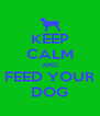 KEEP CALM AND FEED YOUR DOG - Personalised Poster A4 size