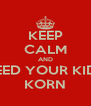 KEEP CALM AND FEED YOUR KIDS KORN - Personalised Poster A4 size