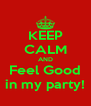 KEEP CALM AND Feel Good in my party! - Personalised Poster A4 size