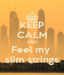 KEEP CALM AND Feel my  slim strings - Personalised Poster A4 size